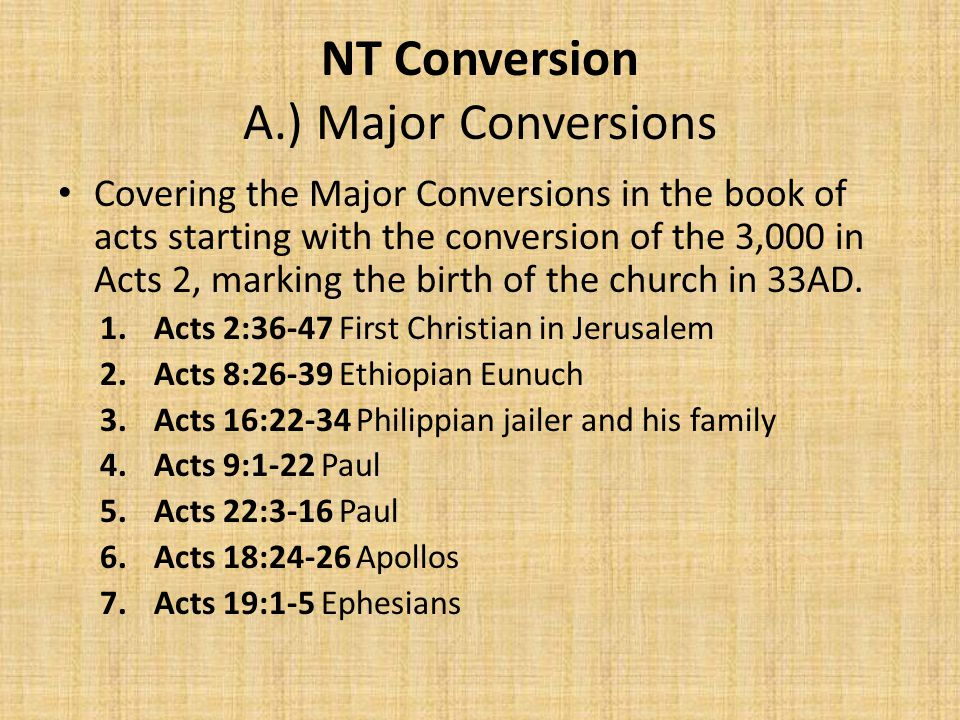 NT Conversion A.) Major Conversions Covering the Major Conversions in the book of acts starting with the conversion of the 3,000 in Acts 2, marking the birth of the church in 33AD.