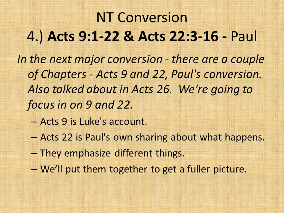 NT Conversion 4.) Acts 9:1-22 & Acts 22:3-16 - Paul In the next major conversion - there are a couple of Chapters - Acts 9 and 22, Paul s conversion.