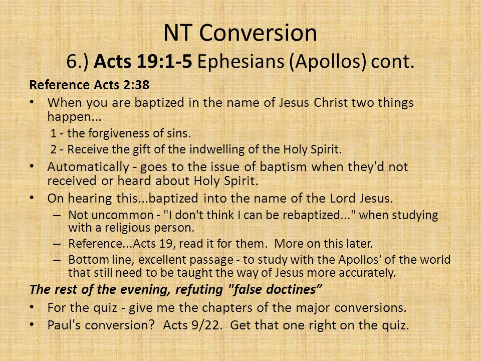 NT Conversion 6.) Acts 19:1-5 Ephesians (Apollos) cont. Reference Acts 2:38 When you are baptized in the name of Jesus Christ two things happen... 1 -