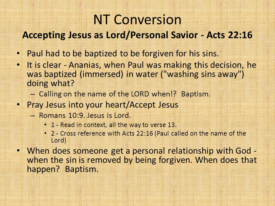 NT Conversion Accepting Jesus as Lord/Personal Savior - Acts 22:16 Paul had to be baptized to be forgiven for his sins.