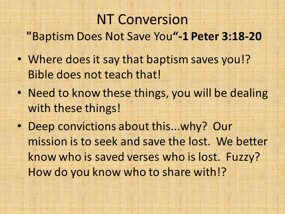 NT Conversion Baptism Does Not Save You -1 Peter 3:18-20 Where does it say that baptism saves you!.