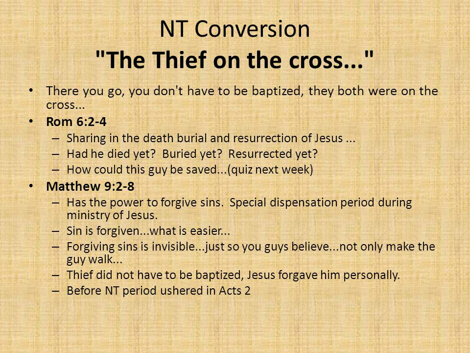 NT Conversion The Thief on the cross... There you go, you don t have to be baptized, they both were on the cross...