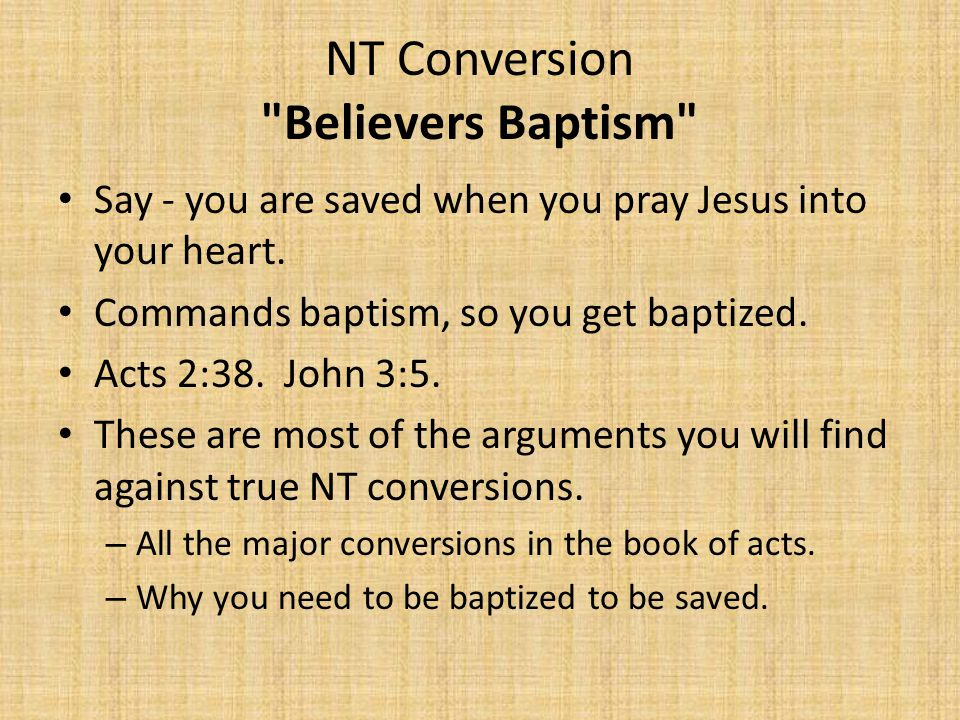NT Conversion Believers Baptism Say - you are saved when you pray Jesus into your heart.