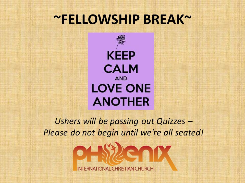 ~FELLOWSHIP BREAK~ Ushers will be passing out Quizzes – Please do not begin until we're all seated!