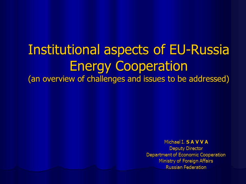 State of play  The EU-Russia energy cooperation is doing well - Russian Exports of oil and gas have reached quite impressive figures  Cooperation is facing new challenges, particularly in Legal Capacity building - Negotiations on a number of important bilateral documents, referring to the energy cooperation, remind a stalemate situation