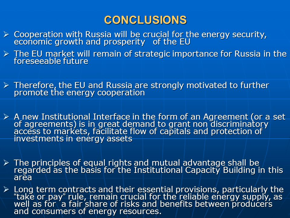 CONCLUSIONS  Cooperation with Russia will be crucial for the energy security, economic growth and prosperity of the EU  The EU market will remain of strategic importance for Russia in the foreseeable future  Therefore, the EU and Russia are strongly motivated to further promote the energy cooperation  A new Institutional Interface in the form of an Agreement (or a set of agreements) is in great demand to grant non discriminatory access to markets, facilitate flow of capitals and protection of investments in energy assets  The principles of equal rights and mutual advantage shall be regarded as the basis for the Institutional Capacity Building in this area  Long term contracts and their essential provisions, particularly the take or pay rule, remain crucial for the reliable energy supply, as well as for a fair share of risks and benefits between producers and consumers of energy resources.