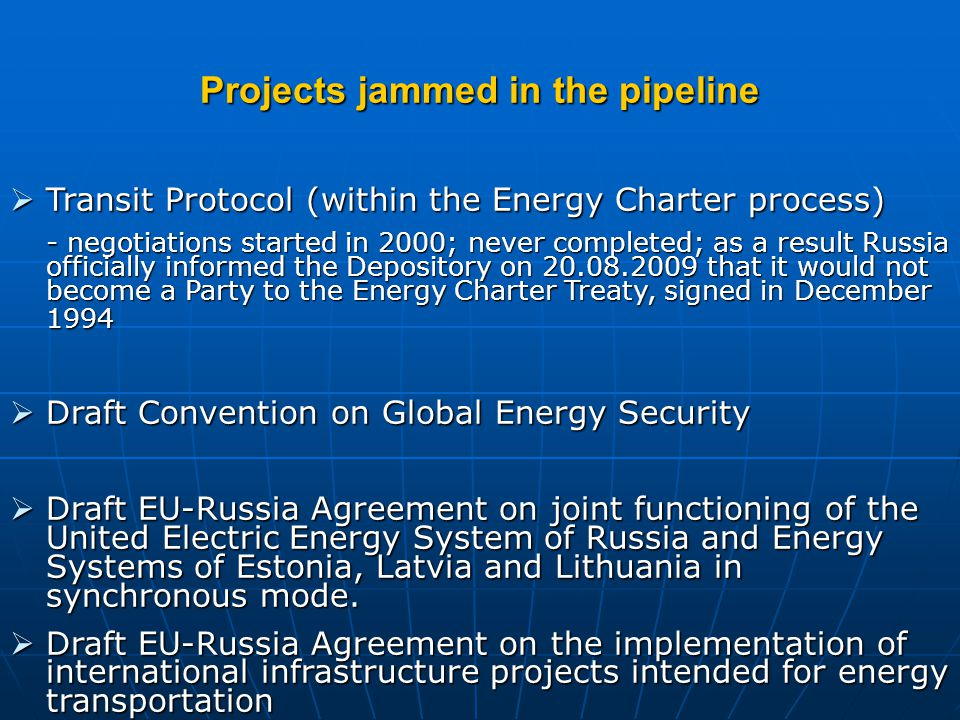 Projects jammed in the pipeline  Transit Protocol (within the Energy Charter process) - negotiations started in 2000; never completed; as a result Russia officially informed the Depository on 20.08.2009 that it would not become a Party to the Energy Charter Treaty, signed in December 1994  Draft Convention on Global Energy Security  Draft EU-Russia Agreement on joint functioning of the United Electric Energy System of Russia and Energy Systems of Estonia, Latvia and Lithuania in synchronous mode.