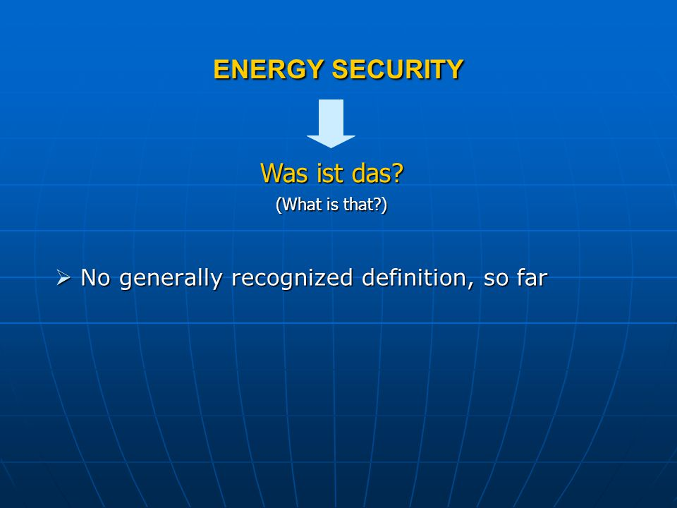 ENERGY SECURITY  No generally recognized definition, so far (What is that ) Was ist das