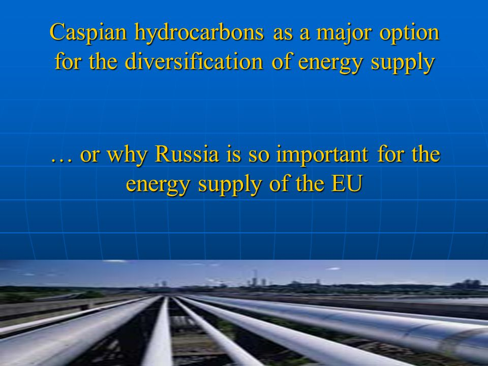 Caspian hydrocarbons as a major option for the diversification of energy supply … or why Russia is so important for the energy supply of the EU