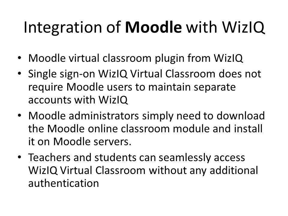 Integration of Moodle with WizIQ Moodle virtual classroom plugin from WizIQ Single sign-on WizIQ Virtual Classroom does not require Moodle users to maintain separate accounts with WizIQ Moodle administrators simply need to download the Moodle online classroom module and install it on Moodle servers.