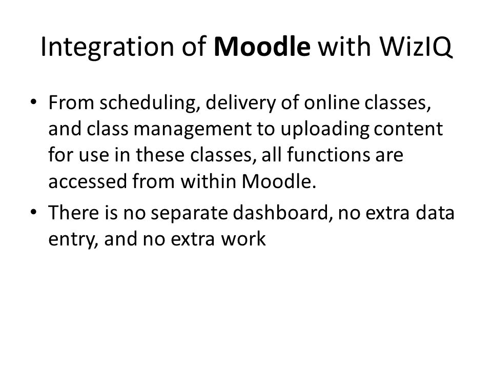 Integration of Moodle with WizIQ From scheduling, delivery of online classes, and class management to uploading content for use in these classes, all functions are accessed from within Moodle.