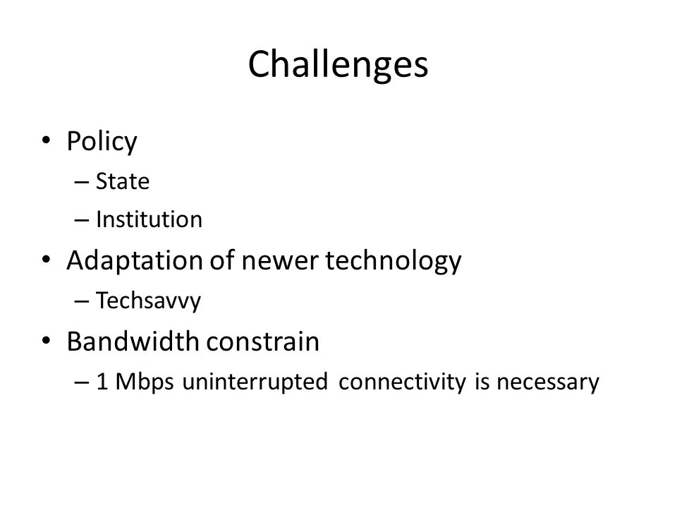 Challenges Policy – State – Institution Adaptation of newer technology – Techsavvy Bandwidth constrain – 1 Mbps uninterrupted connectivity is necessary