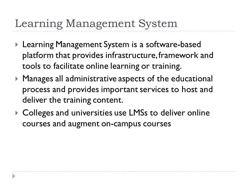 Learning Management System  Learning Management System is a software-based platform that provides infrastructure, framework and tools to facilitate online learning or training.