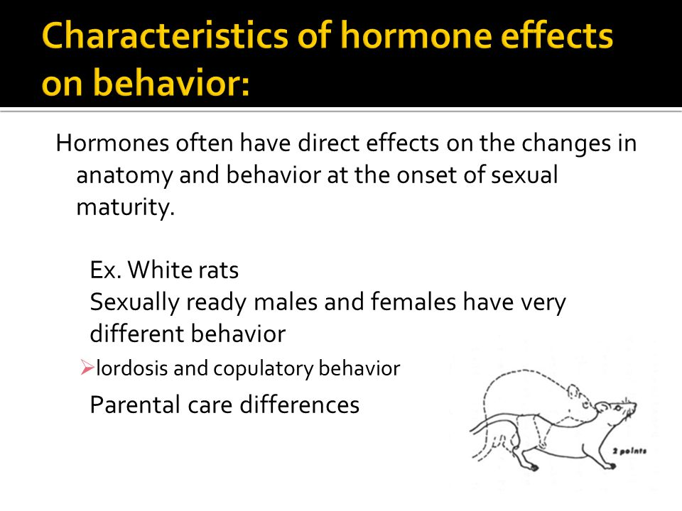 Hormones often have direct effects on the changes in anatomy and behavior at the onset of sexual maturity.