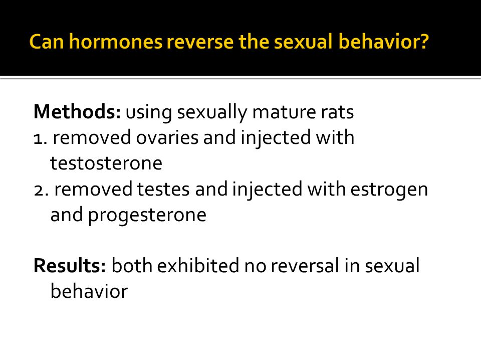 Methods: using sexually mature rats 1. removed ovaries and injected with testosterone 2.