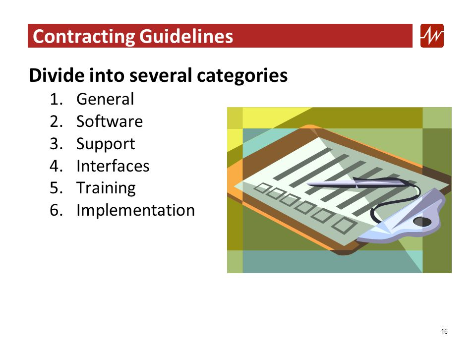 Contracting Guidelines Divide into several categories 1.General 2.Software 3.Support 4.Interfaces 5.Training 6.Implementation 16