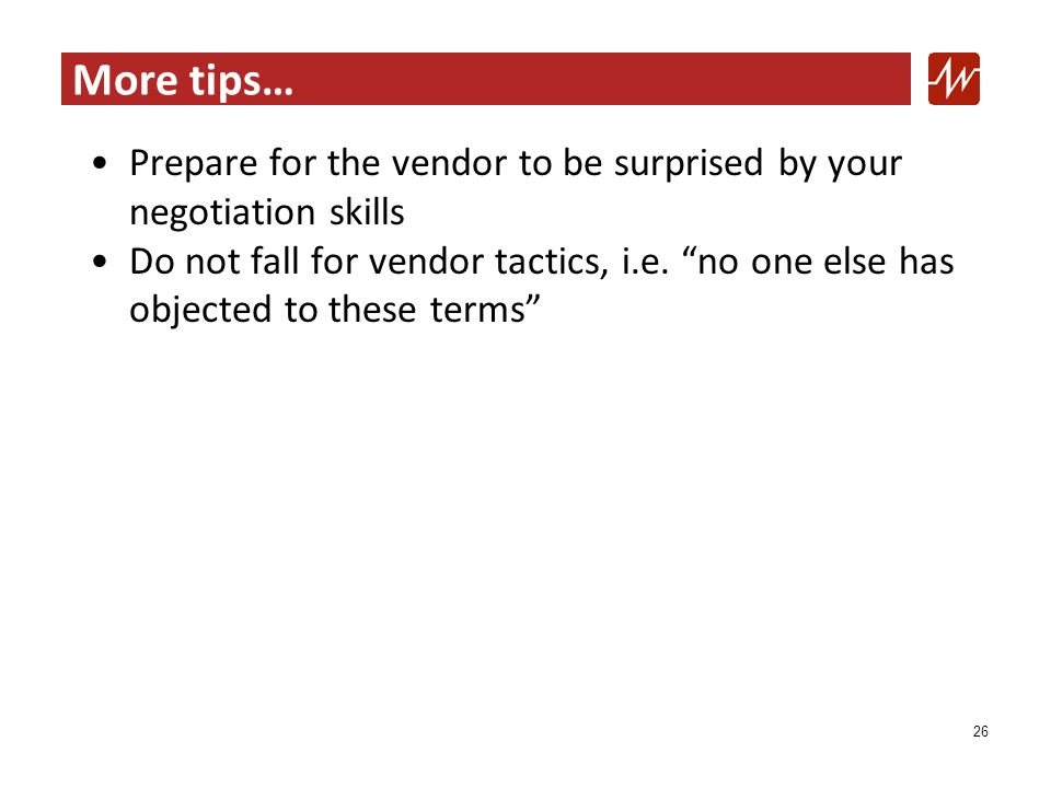 More tips… Prepare for the vendor to be surprised by your negotiation skills Do not fall for vendor tactics, i.e.