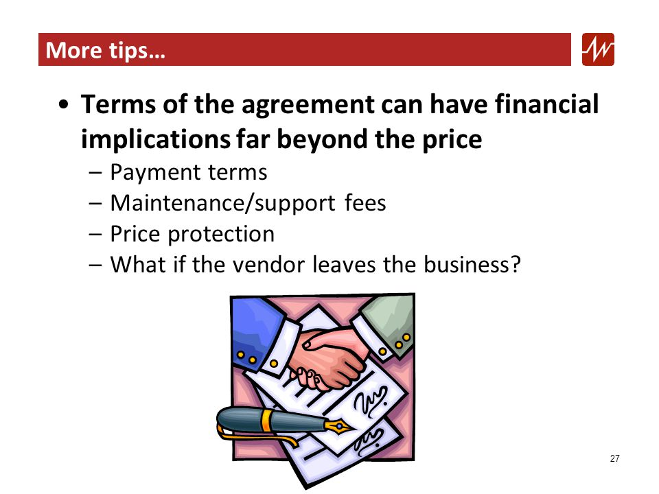More tips… Terms of the agreement can have financial implications far beyond the price –Payment terms –Maintenance/support fees –Price protection –What if the vendor leaves the business.