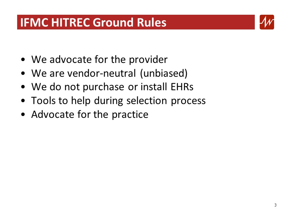 3 IFMC HITREC Ground Rules We advocate for the provider We are vendor-neutral (unbiased) We do not purchase or install EHRs Tools to help during selection process Advocate for the practice