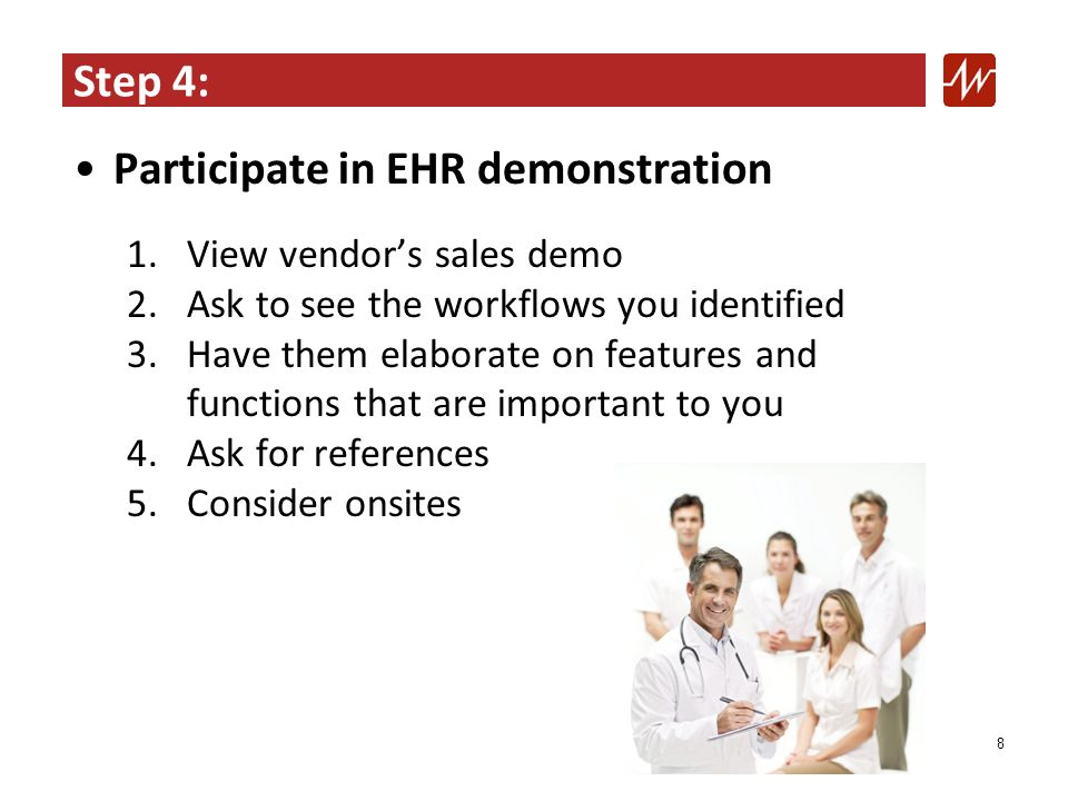 Step 4: Participate in EHR demonstration 1.View vendor's sales demo 2.Ask to see the workflows you identified 3.Have them elaborate on features and functions that are important to you 4.Ask for references 5.Consider onsites 8