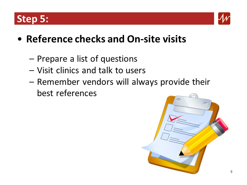 Step 5: Reference checks and On-site visits –Prepare a list of questions –Visit clinics and talk to users –Remember vendors will always provide their best references 9