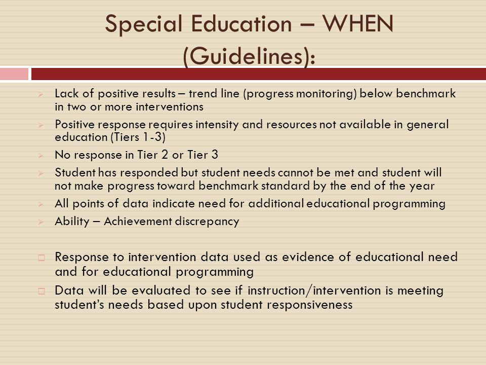 Special Education – WHEN (Guidelines):  Lack of positive results – trend line (progress monitoring) below benchmark in two or more interventions  Positive response requires intensity and resources not available in general education (Tiers 1-3)  No response in Tier 2 or Tier 3  Student has responded but student needs cannot be met and student will not make progress toward benchmark standard by the end of the year  All points of data indicate need for additional educational programming  Ability – Achievement discrepancy  Response to intervention data used as evidence of educational need and for educational programming  Data will be evaluated to see if instruction/intervention is meeting student's needs based upon student responsiveness