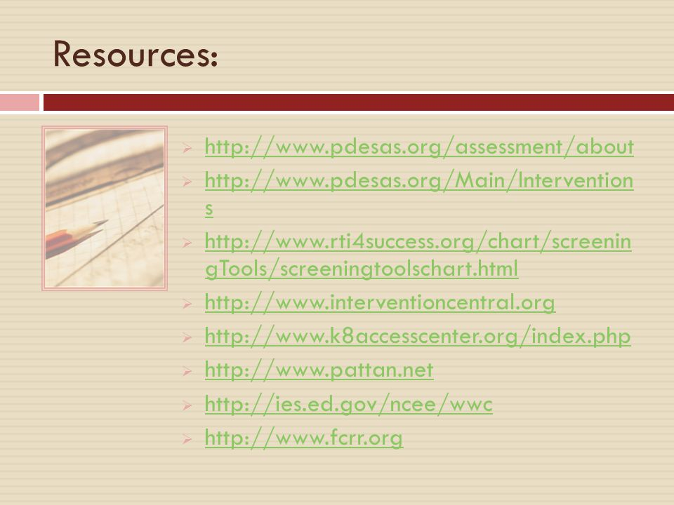 Resources:  http://www.pdesas.org/assessment/about http://www.pdesas.org/assessment/about  http://www.pdesas.org/Main/Intervention s http://www.pdesas.org/Main/Intervention s  http://www.rti4success.org/chart/screenin gTools/screeningtoolschart.html http://www.rti4success.org/chart/screenin gTools/screeningtoolschart.html  http://www.interventioncentral.org http://www.interventioncentral.org  http://www.k8accesscenter.org/index.php http://www.k8accesscenter.org/index.php  http://www.pattan.net http://www.pattan.net  http://ies.ed.gov/ncee/wwc http://ies.ed.gov/ncee/wwc  http://www.fcrr.org http://www.fcrr.org