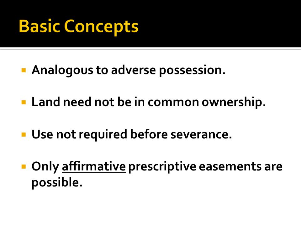  Analogous to adverse possession.  Land need not be in common ownership.  Use not required before severance.  Only affirmative prescriptive easeme