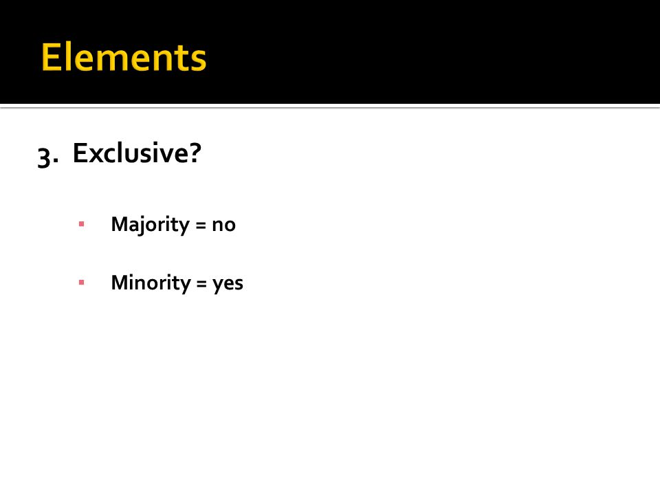 3. Exclusive? ▪ Majority = no ▪ Minority = yes