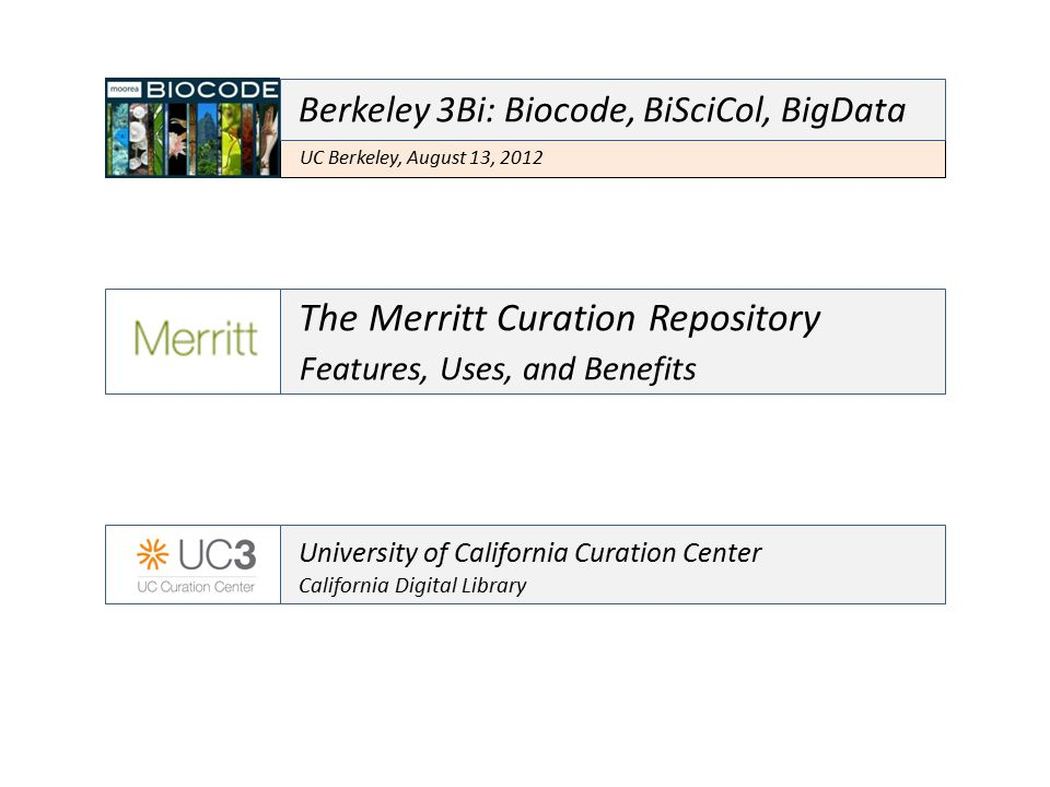 The Merritt Curation Repository Features, Uses, and Benefits University of California Curation Center California Digital Library UC Berkeley, August 13, 2012 Berkeley 3Bi: Biocode, BiSciCol, BigData