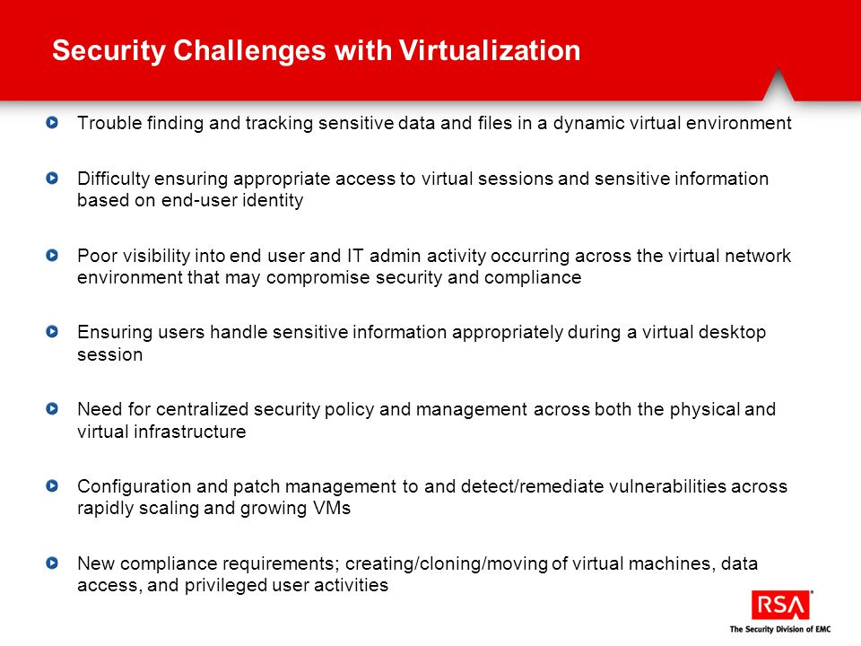 Security Challenges with Virtualization Trouble finding and tracking sensitive data and files in a dynamic virtual environment Difficulty ensuring appropriate access to virtual sessions and sensitive information based on end-user identity Poor visibility into end user and IT admin activity occurring across the virtual network environment that may compromise security and compliance Ensuring users handle sensitive information appropriately during a virtual desktop session Need for centralized security policy and management across both the physical and virtual infrastructure Configuration and patch management to and detect/remediate vulnerabilities across rapidly scaling and growing VMs New compliance requirements; creating/cloning/moving of virtual machines, data access, and privileged user activities