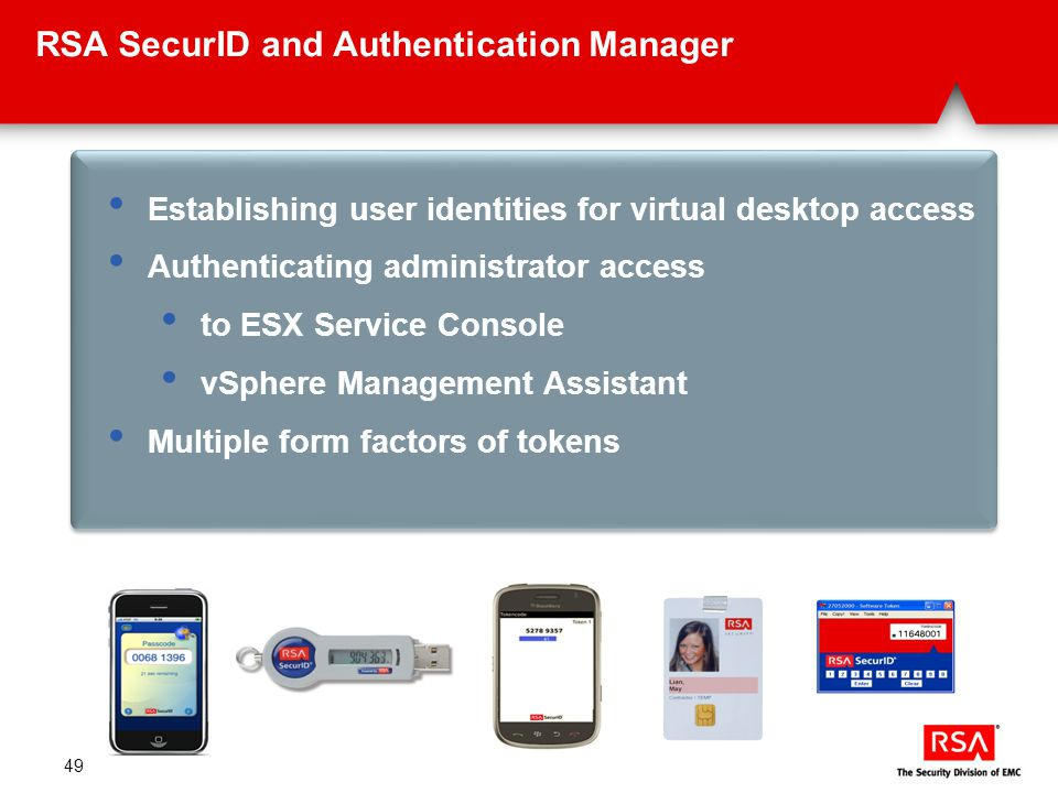 49 RSA SecurID and Authentication Manager Establishing user identities for virtual desktop access Authenticating administrator access to ESX Service Console vSphere Management Assistant Multiple form factors of tokens