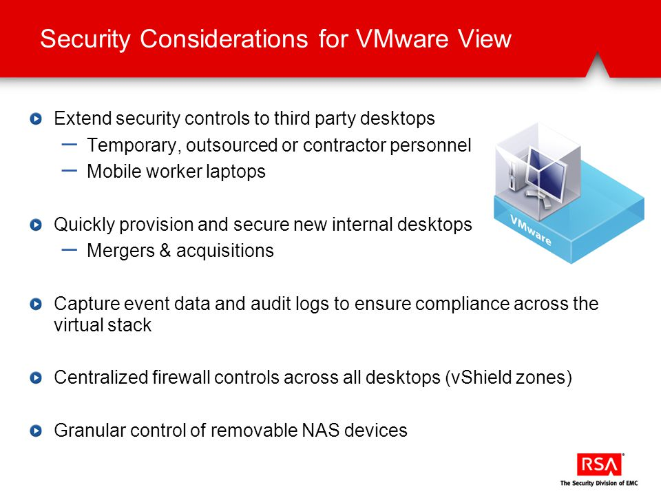 Security Considerations for VMware View Extend security controls to third party desktops – Temporary, outsourced or contractor personnel – Mobile worker laptops Quickly provision and secure new internal desktops – Mergers & acquisitions Capture event data and audit logs to ensure compliance across the virtual stack Centralized firewall controls across all desktops (vShield zones) Granular control of removable NAS devices