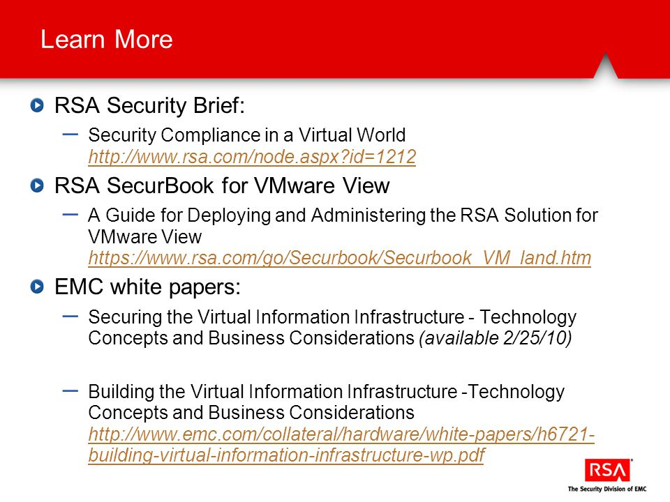 Learn More RSA Security Brief: – Security Compliance in a Virtual World http://www.rsa.com/node.aspx id=1212 http://www.rsa.com/node.aspx id=1212 RSA SecurBook for VMware View – A Guide for Deploying and Administering the RSA Solution for VMware View https://www.rsa.com/go/Securbook/Securbook_VM_land.htm https://www.rsa.com/go/Securbook/Securbook_VM_land.htm EMC white papers: – Securing the Virtual Information Infrastructure - Technology Concepts and Business Considerations (available 2/25/10) – Building the Virtual Information Infrastructure -Technology Concepts and Business Considerations http://www.emc.com/collateral/hardware/white-papers/h6721- building-virtual-information-infrastructure-wp.pdf http://www.emc.com/collateral/hardware/white-papers/h6721- building-virtual-information-infrastructure-wp.pdf