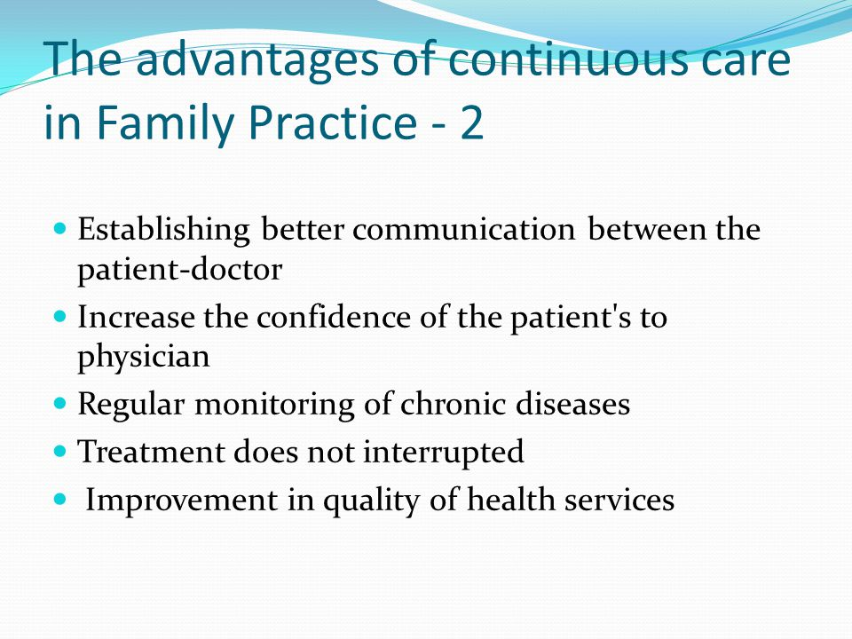 The advantages of continuous care in Family Practice - 2 Establishing better communication between the patient-doctor Increase the confidence of the patient s to physician Regular monitoring of chronic diseases Treatment does not interrupted Improvement in quality of health services