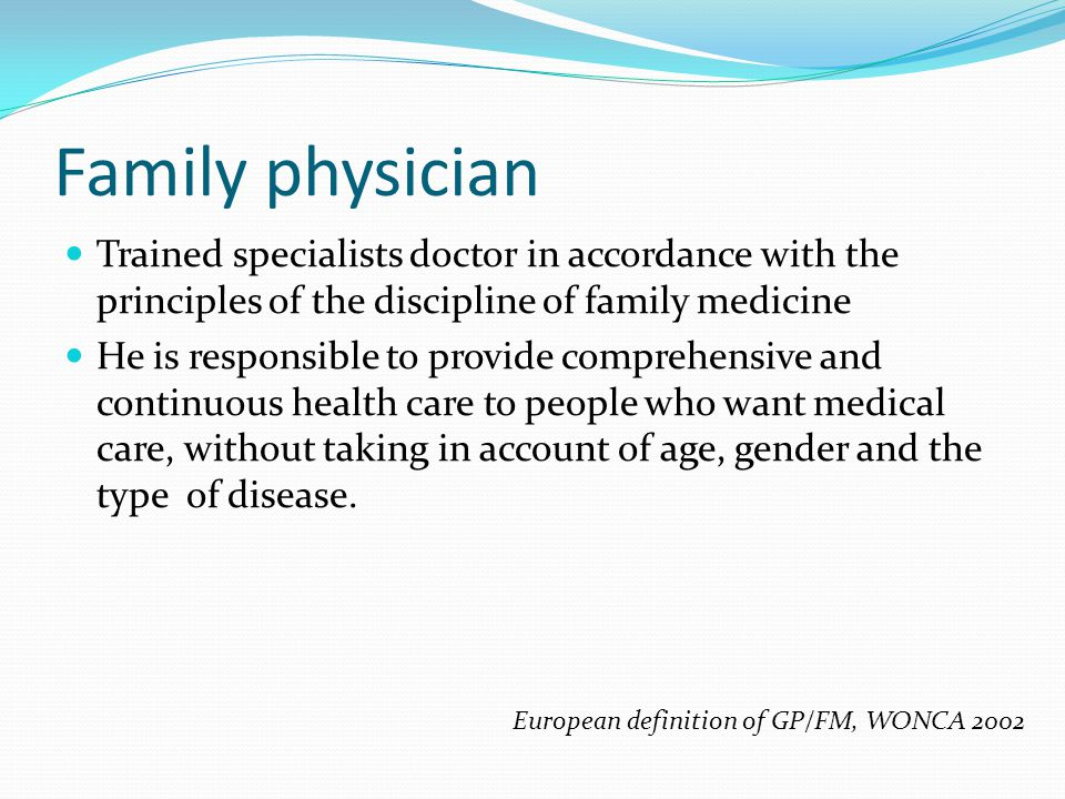 Family physician Trained specialists doctor in accordance with the principles of the discipline of family medicine He is responsible to provide comprehensive and continuous health care to people who want medical care, without taking in account of age, gender and the type of disease.
