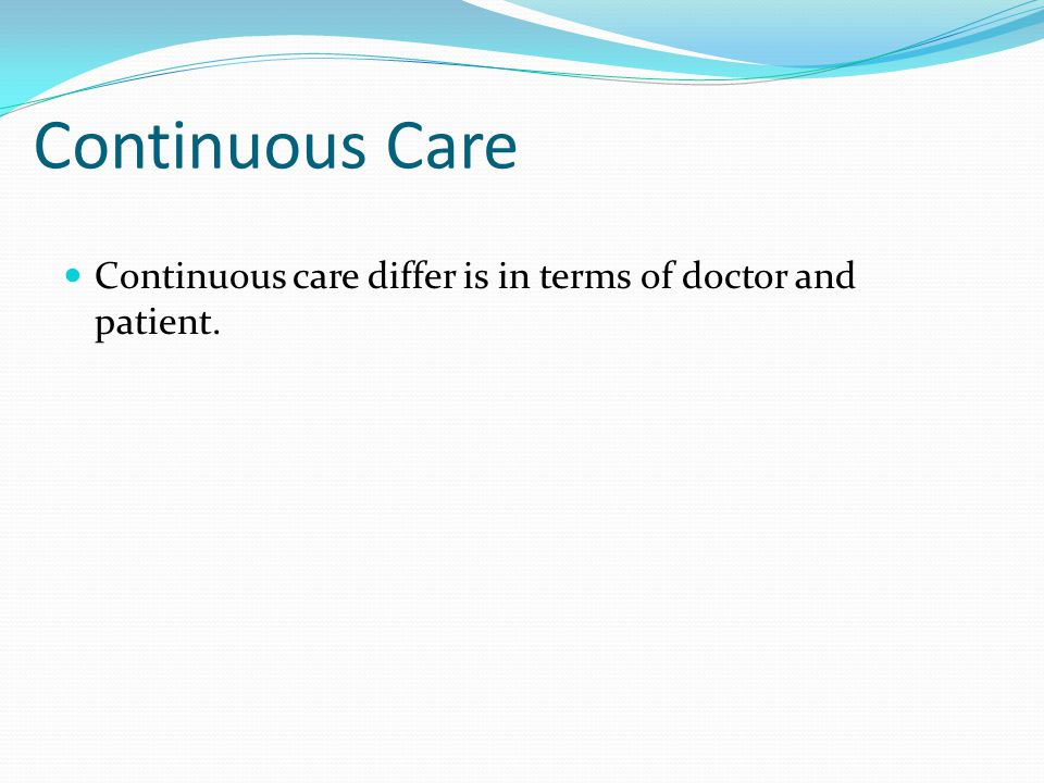 Continuous Care Continuous care differ is in terms of doctor and patient.