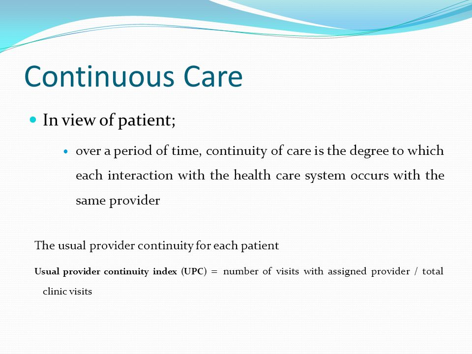 Continuous Care In view of patient; over a period of time, continuity of care is the degree to which each interaction with the health care system occurs with the same provider The usual provider continuity for each patient Usual provider continuity index (UPC) = number of visits with assigned provider / total clinic visits