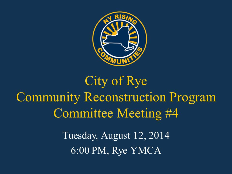 City of Rye Community Reconstruction Program Committee Meeting #4 Tuesday, August 12, 2014 6:00 PM, Rye YMCA