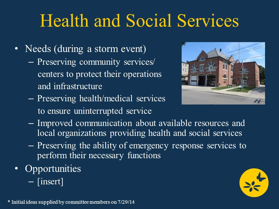 Health and Social Services Needs (during a storm event) – Preserving community services/ centers to protect their operations and infrastructure – Preserving health/medical services to ensure uninterrupted service – Improved communication about available resources and local organizations providing health and social services – Preserving the ability of emergency response services to perform their necessary functions Opportunities – [insert] * Initial ideas supplied by committee members on 7/29/14