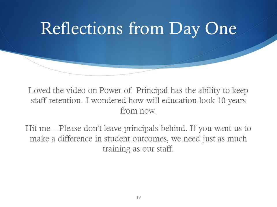Reflections from Day One Loved the video on Power of Principal has the ability to keep staff retention. I wondered how will education look 10 years fr