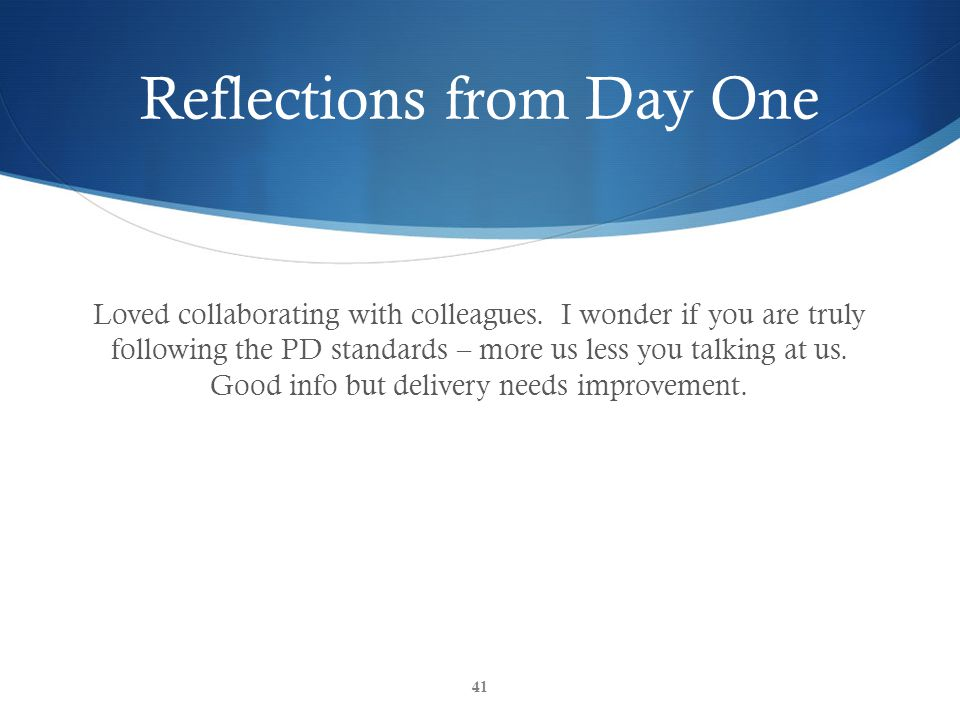 Reflections from Day One Loved collaborating with colleagues. I wonder if you are truly following the PD standards – more us less you talking at us. G
