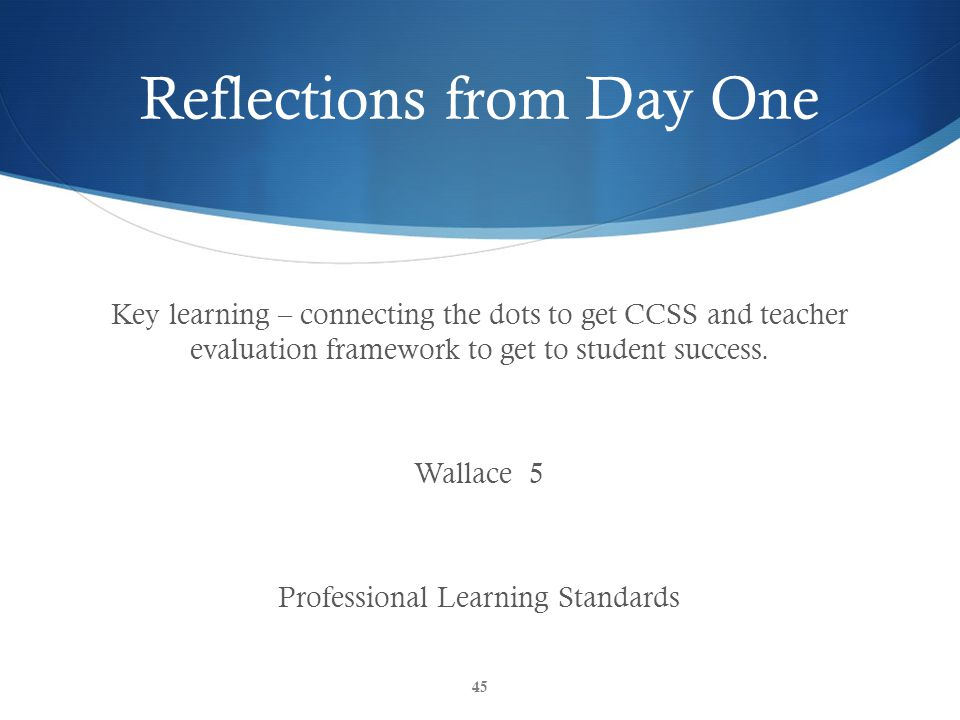 Reflections from Day One Key learning – connecting the dots to get CCSS and teacher evaluation framework to get to student success. Wallace 5 Professi