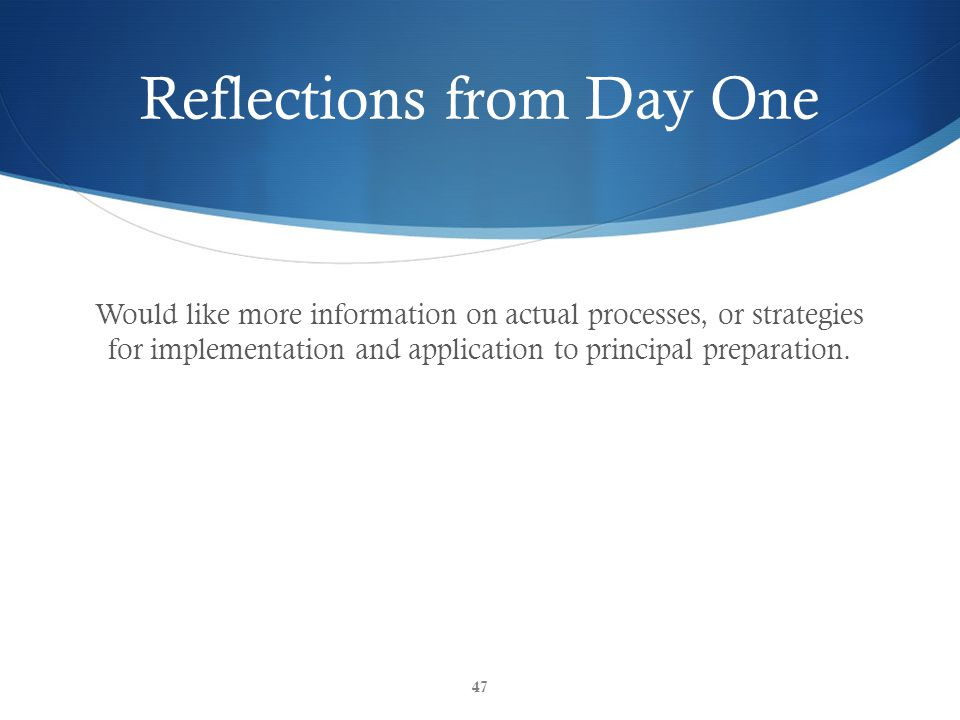 Reflections from Day One Would like more information on actual processes, or strategies for implementation and application to principal preparation. 4