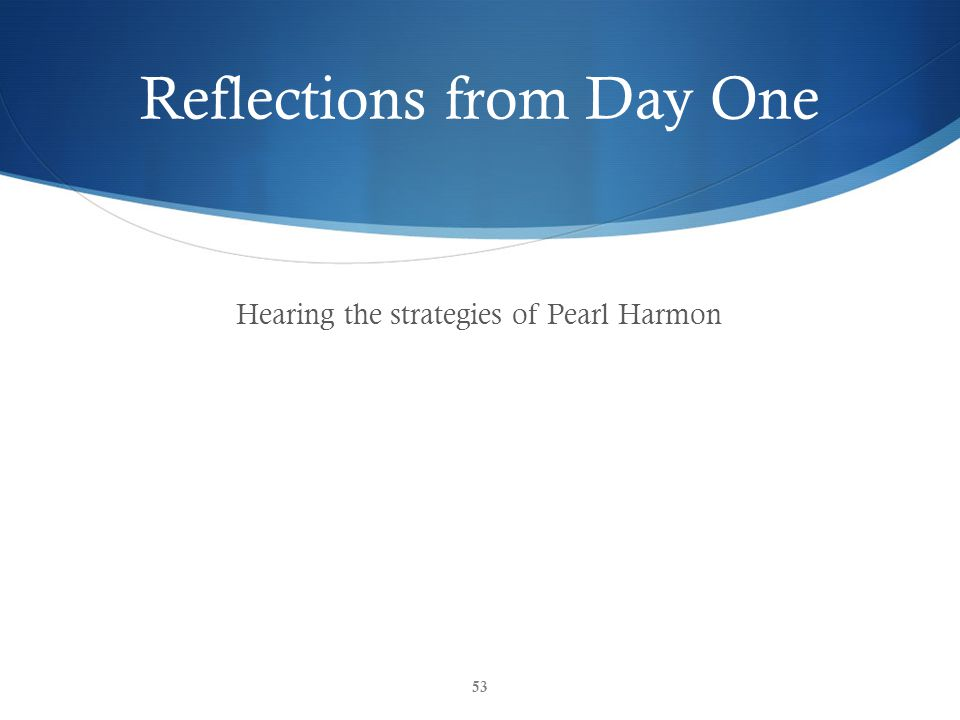 Reflections from Day One Hearing the strategies of Pearl Harmon 53
