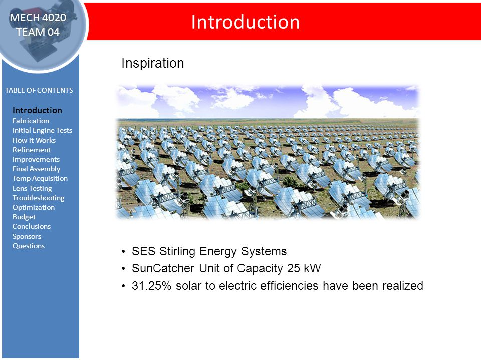 Introduction TABLE OF CONTENTS Introduction Fabrication Initial Engine Tests How it Works Refinement Improvements Final Assembly Temp Acquisition Lens Testing Troubleshooting Optimization Budget Conclusions Sponsors Questions MECH 4020 TEAM 04 Inspiration SES Stirling Energy Systems SunCatcher Unit of Capacity 25 kW 31.25% solar to electric efficiencies have been realized