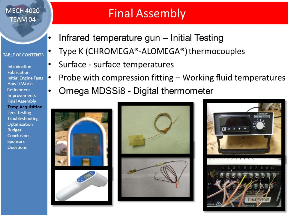 Temperature Acquisition Final Assembly TABLE OF CONTENTS Introduction Fabrication Initial Engine Tests How it Works Refinement Improvements Final Assembly Temp Acquisition Lens Testing Troubleshooting Optimization Budget Conclusions Sponsors Questions MECH 4020 TEAM 04 Infrared temperature gun – Initial Testing Type K (CHROMEGA®-ALOMEGA®) thermocouples Surface - surface temperatures Probe with compression fitting – Working fluid temperatures Omega MDSSi8 - Digital thermometer