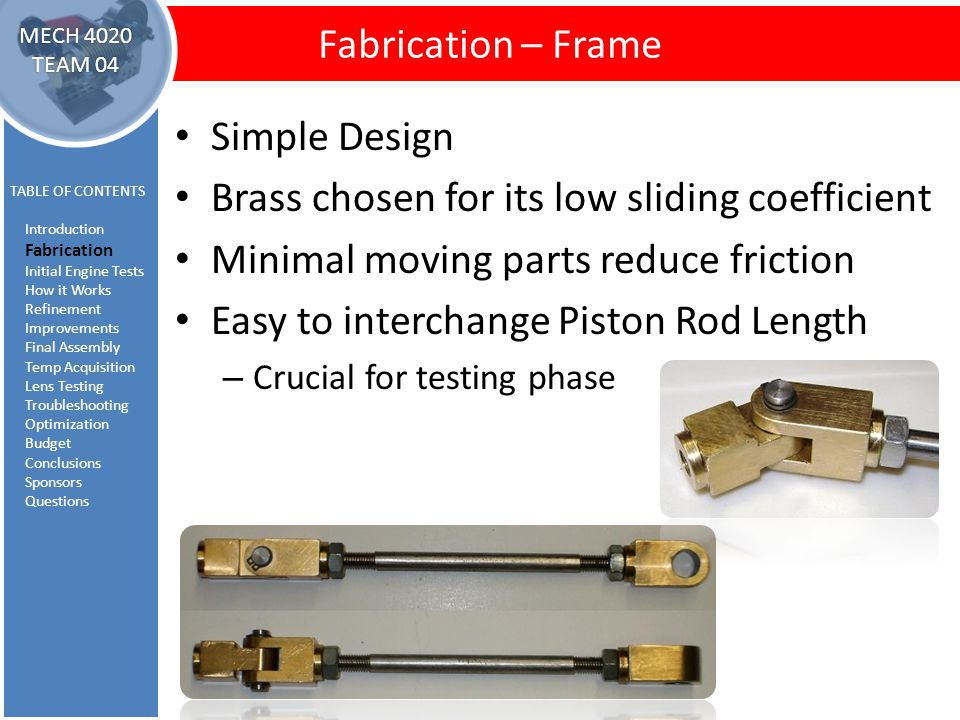Fabrication – Piston Rod Assembly Fabrication – Frame TABLE OF CONTENTS Introduction Fabrication Initial Engine Tests How it Works Refinement Improvements Final Assembly Temp Acquisition Lens Testing Troubleshooting Optimization Budget Conclusions Sponsors Questions MECH 4020 TEAM 04 Simple Design Brass chosen for its low sliding coefficient Minimal moving parts reduce friction Easy to interchange Piston Rod Length – Crucial for testing phase