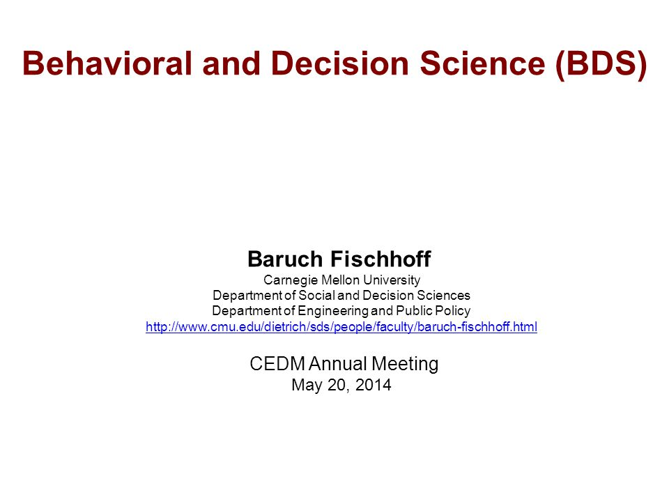 Behavioral and Decision Science (BDS) Baruch Fischhoff Carnegie Mellon University Department of Social and Decision Sciences Department of Engineering and Public Policy http://www.cmu.edu/dietrich/sds/people/faculty/baruch-fischhoff.html CEDM Annual Meeting May 20, 2014