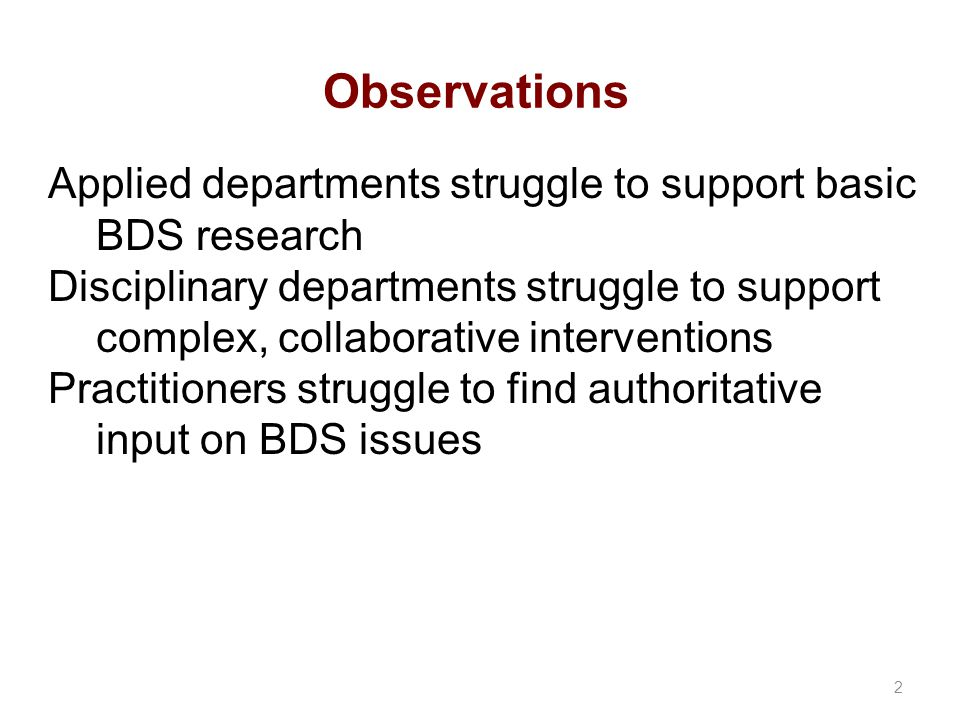 Observations Applied departments struggle to support basic BDS research Disciplinary departments struggle to support complex, collaborative interventions Practitioners struggle to find authoritative input on BDS issues 2